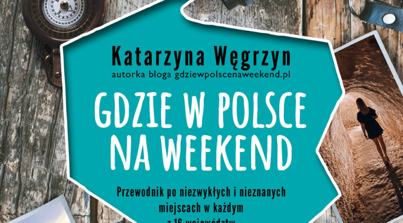 """""""Gdzie w Polsce na weekend?""""- 100 gotowych pomysłów na udany wyjazd"""
